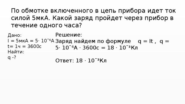 По обмотке включенного в цепь прибора идет ток силой 5мкА. Какой заряд пройдет через прибор в течение одного часа? Решение: Заряд найдем по формуле q = It , q = 5· 10ˉ⁶А · 3600с = 18 · 10ˉ³Кл Ответ: 18 · 10ˉ³Кл Дано: I = 5мкА = 5· 10ˉ⁶А t= 1ч = 3600с Найти: q -?