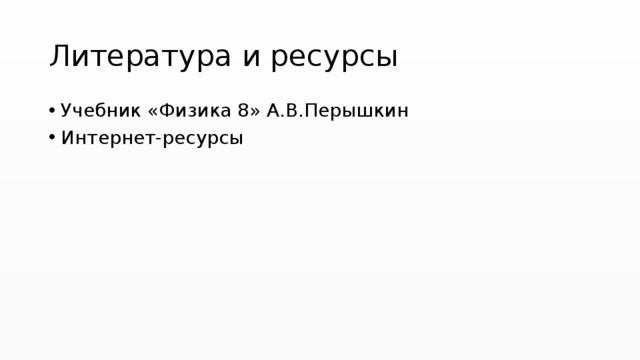 Литература и ресурсы Учебник «Физика 8» А.В.Перышкин Интернет-ресурсы