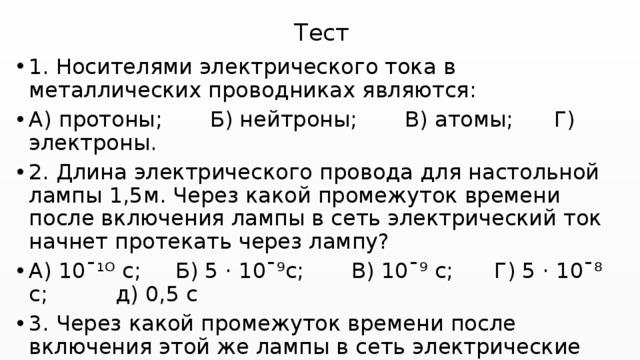 Тест 1. Носителями электрического тока в металлических проводниках являются: А) протоны; Б) нейтроны; В) атомы; Г) электроны. 2. Длина электрического провода для настольной лампы 1,5м. Через какой промежуток времени после включения лампы в сеть электрический ток начнет протекать через лампу? А) 10ˉ¹ᴼ с; Б) 5 · 10ˉ⁹с; В) 10ˉ⁹ с; Г) 5 · 10ˉ⁸ с; д) 0,5 с 3. Через какой промежуток времени после включения этой же лампы в сеть электрические заряды из сети достигнут спирали лампы? Скорость зарядов 1,25 мм/с. А) 5 · 10ˉ⁹с; Б) 2с; В) 20с; Г) 20 мин; Д) 2 ч.