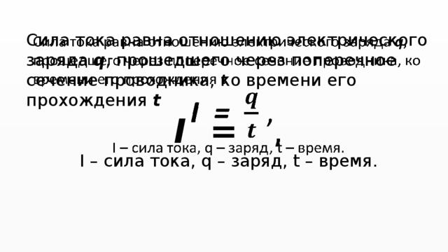 Сила тока равна отношению электрического заряда q , прошедшего через поперечное сечение проводника, ко времени его прохождения t I = , I – сила тока, q – заряд, t – время.