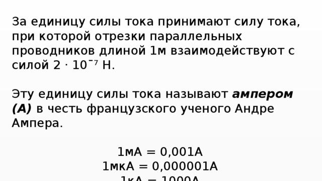 За единицу силы тока принимают силу тока, при которой отрезки параллельных проводников длиной 1м взаимодействуют с силой 2 · 10ˉ⁷ Н. Эту единицу силы тока называют ампером (А) в честь французского ученого Андре Ампера. 1мА = 0,001А 1мкА = 0,000001А 1кА = 1000А