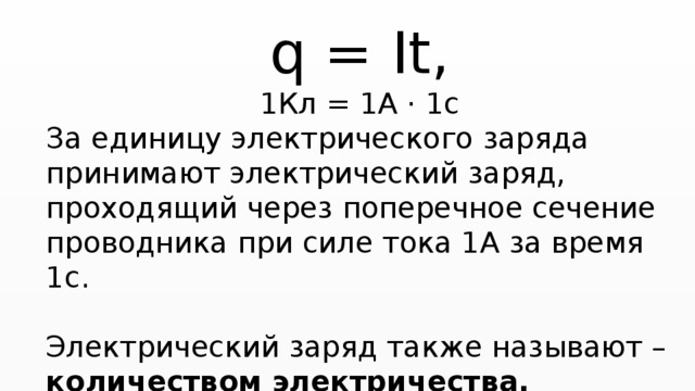 q = It, 1Кл = 1А · 1с За единицу электрического заряда принимают электрический заряд, проходящий через поперечное сечение проводника при силе тока 1А за время 1с. Электрический заряд также называют – количеством электричества.