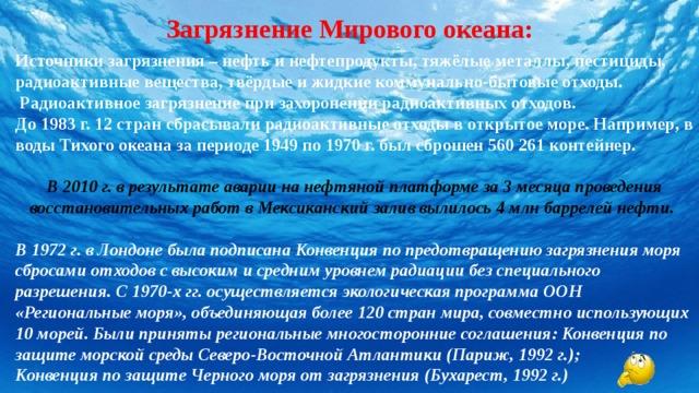 Загрязнение Мирового океана: Источники загрязнения – нефть и нефтепродукты, тяжёлые металлы, пестициды, радиоактивные вещества, твёрдые и жидкие коммунально-бытовые отходы.  Радиоактивное загрязнение при захоронении радиоактивных отходов. До 1983 г. 12 стран сбрасывали радиоактивные отходы в открытое море. Например, в воды Тихого океана за периоде 1949 по 1970 г. был сброшен 560 261 контейнер.  В 2010 г. в результате аварии на нефтяной платформе за 3 месяца проведения восстановительных работ в Мексиканский залив вылилось 4 млн баррелей нефти.  В 1972 г. в Лондоне была подписана Конвенция по предотвращению загрязнения моря сбросами отходов с высоким и средним уровнем радиации без специального разрешения. С 1970-х гг. осуществляется экологическая программа ООН «Региональные моря», объединяющая более 120 стран мира, совместно использующих 10 морей. Были приняты региональные многосторонние соглашения: Конвенция по защите морской среды Северо-Восточной Атлантики (Париж, 1992 г.); Конвенция по защите Черного моря от загрязнения (Бухарест, 1992 г.)