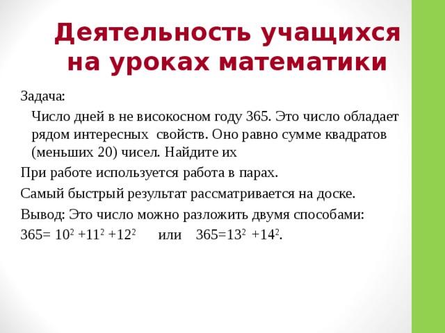 Деятельность учащихся на уроках математики Задача:  Число дней в не високосном году 365. Это число обладает рядом интересных свойств. Оно равно сумме квадратов (меньших 20) чисел. Найдите их При работе используется работа в парах. Самый быстрый результат рассматривается на доске. Вывод: Это число можно разложить двумя способами: 365= 10 2 +11 2 +12 2 или 365=13 2 +14 2 .