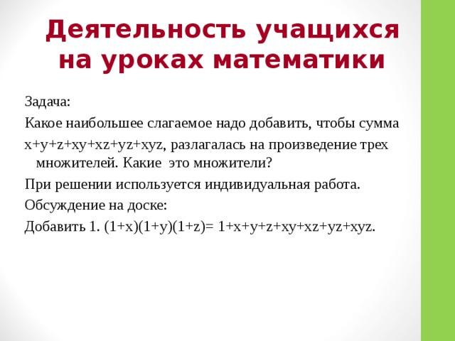 Деятельность учащихся на уроках математики Задача: Какое наибольшее слагаемое надо добавить, чтобы сумма x+у+z+ху+хz+уz+хуz, разлагалась на произведение трех множителей. Какие это множители? При решении используется индивидуальная работа. Обсуждение на доске: Добавить 1. (1+х)(1+у)(1+z)= 1+x+у+z+ху+хz+уz+хуz.