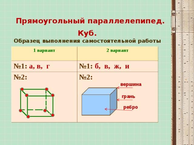 Прямоугольный параллелепипед. Куб.  Образец выполнения самостоятельной работы 1 вариант 2 вариант  № 1: а, в, г № 1: б, в, ж, и № 2: № 2: вершина грань ребро