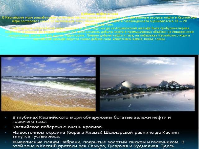 Добыча нефти и газа  В Каспийском море разрабатывается множество месторождений нефти и газа. Доказанные ресурсы нефти в Каспийском море составляют около 10 миллиардов тонн, общие ресурсы нефти и газоконденсата оцениваются в 18 — 20 миллиардов тонн.  Нефтедобыча в Каспийском море началась в 1820 году, когда на Апшеронском шельфе была пробурена первая нефтяная скважина. Во второй половине XIX века началась добыча нефти в промышленных объёмах на Апшеронском полуострове, затем — и на других территориях. Помимо добычи нефти и газа, на побережье Каспийского моря и каспийском шельфе ведется также добыча соли, известняка, камня, песка, глины.