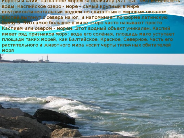 Каспийское море - величайшее в мире бессточное озеро, на границе Европы и Азии, названное морем за величину (371 тыс. км 2 ) и солёность воды. Каспийское озеро - море – самый крупный в мире внутриконтинентальный водоем не связанный с мировым океаном. Каспий вытянут с севера на юг, и напоминает по форме латинскую букву S. Это самое большое в мире озеро часто называют просто Каспием или озером - морем. Этот водный объект уникален, Каспий имеет ряд признаков моря: вода его солёная, площадь мало уступает площади таких морей, как Балтийское, Красное, Северное. Часть его растительного и животного мира носит черты типичных обитателей моря