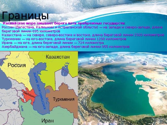 Границы  Каспийское море омывает берега пяти прибрежных государств:  России (Дагестана, Калмыкии и Астраханской области) — на западе и северо-западе, длина береговой линии 695 километров  Казахстана — на севере, северо-востоке и востоке, длина береговой линии 2320 километров  Туркмении — на юго-востоке, длина береговой линии 1200 километров  Ирана — на юге, длина береговой линии — 724 километра  Азербайджана — на юго-западе, длина береговой линии 955 километров