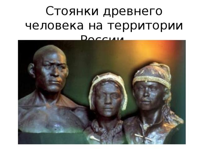 Стоянки древнего человека на территории России.