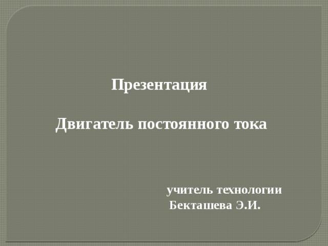 Презентация Двигатель постоянного тока учитель технологии Бекташева Э.И.