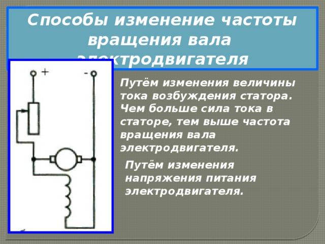 Способы изменение частоты вращения вала электродвигателя Путём изменения величины тока возбуждения статора. Чем больше сила тока в статоре, тем выше частота вращения вала электродвигателя. Путём изменения напряжения питания электродвигателя.