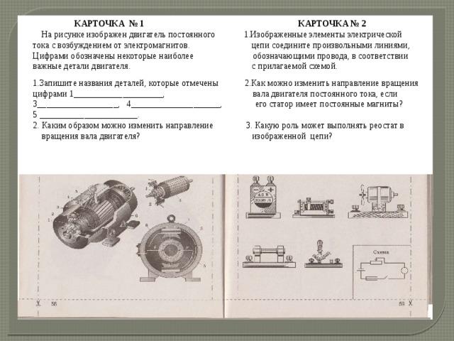 КАРТОЧКА № 1 КАРТОЧКА № 2 На рисунке изображен двигатель постоянного 1.Изображенные элементы электрической тока с возбуждением от электромагнитов. цепи соедините произвольными линиями, Цифрами обозначены некоторые наиболее обозначающими провода, в соответствии важные детали двигателя. с прилагаемой схемой. 1.Запишите названия деталей, которые отмечены 2.Как можно изменить направление вращения цифрами 1____________________, вала двигателя постоянного тока, если 3__________________, 4____________________, его статор имеет постоянные магниты? 5 ______________________. 2. Каким образом можно изменить направление 3. Какую роль может выполнять реостат в вращения вала двигателя? изображенной цепи?