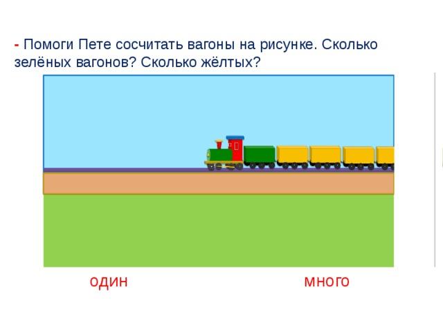 - Помоги Пете сосчитать вагоны на рисунке. Сколько зелёных вагонов? Сколько жёлтых? один много