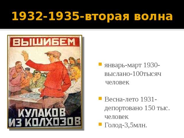 1932-1935-вторая волна январь-март 1930-выслано-100тысяч  человек Весна-лето 1931-депортовано 150 тыс. человек Голод-3,5млн.