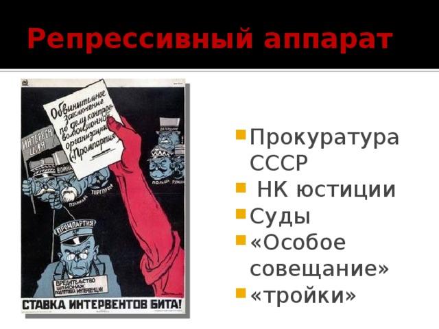 Репрессивный аппарат Прокуратура СССР  НК юстиции Суды «Особое совещание» «тройки»