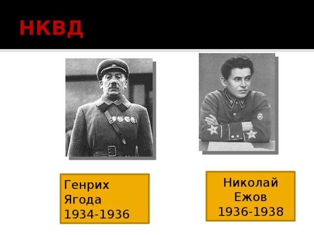 НКВД Николай Ежов 1936-1938 Генрих Ягода 1934-1936