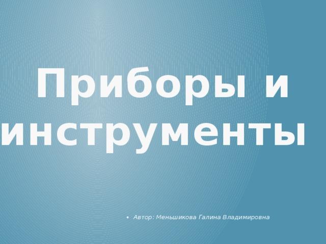 Приборы и  инструменты ! Автор: Меньшикова Галина Владимировна