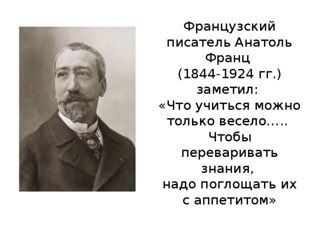 Французский писатель Анатоль Франц  (1844-1924 гг.) заметил:  «Что учиться можно только весело…..  Чтобы переваривать знания,  надо поглощать их с аппетитом»