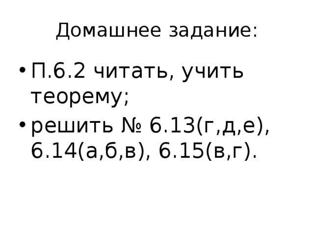 Домашнее задание: П.6.2 читать, учить теорему; решить № 6.13(г,д,е), 6.14(а,б,в), 6.15(в,г).