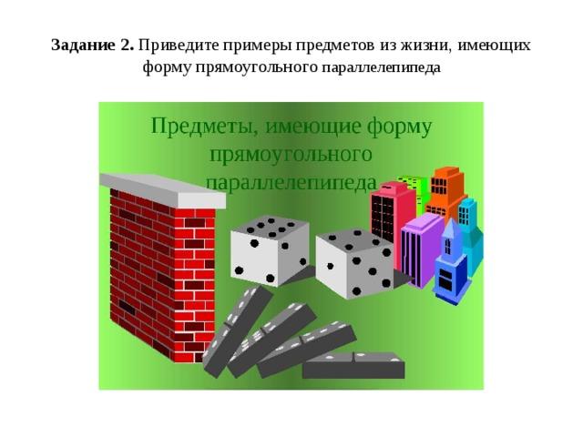 Задание 2. Приведите примеры предметов из жизни, имеющих форму прямоугольного параллелепипеда