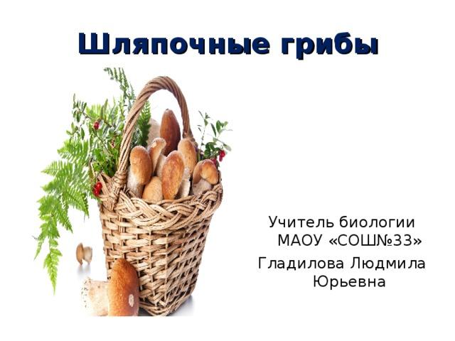 Шляпочные грибы Учитель биологии МАОУ «СОШ№33» Гладилова Людмила Юрьевна