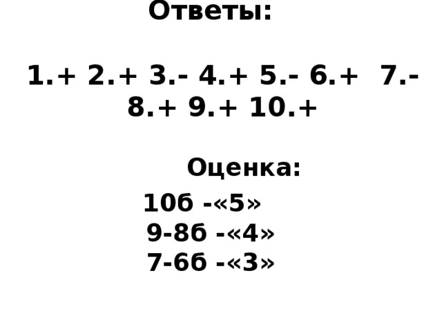 Ответы:   1.+ 2.+ 3.- 4.+ 5.- 6.+ 7.- 8.+ 9.+ 10.+      Оценка: 10б -«5»  9-8б -«4»  7-6б -«3»