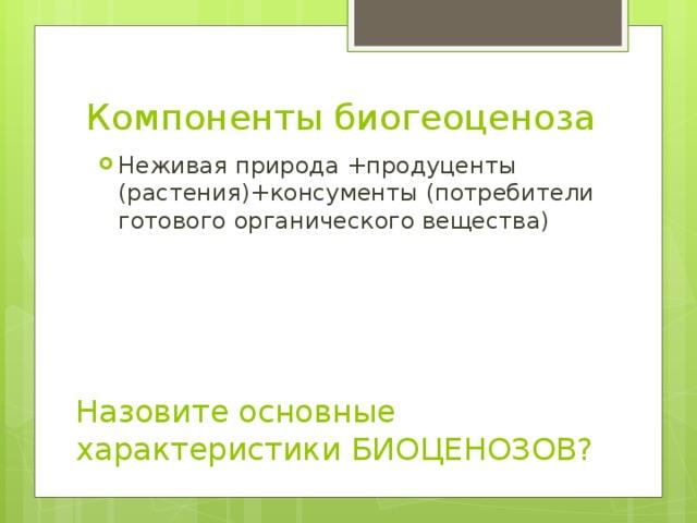 Компоненты биогеоценоза Неживая природа +продуценты (растения)+консументы (потребители готового органического вещества) Назовите основные характеристики БИОЦЕНОЗОВ?