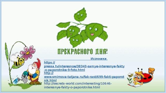 Исочники . https :// pressa.tv/interesnoe/38343-samye-interesnye-fakty-o-paporotnike-9-foto.html http:// www.smirnova-tatjana.ru/fak-rast/699-fakti-paporotnik.html http://secrets-world.com/interesting/10646-interesnye-fakty-o-paporotnike.html