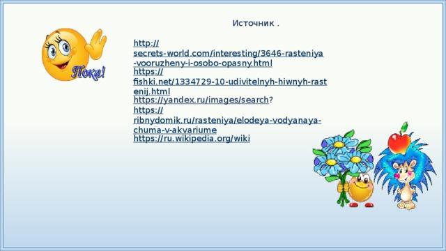 Источник .  http:// secrets-world.com/interesting/3646-rasteniya-vooruzheny-i-osobo-opasny.html https:// fishki.net/1334729-10-udivitelnyh-hiwnyh-rastenij.html https://yandex.ru/images/search ? https:// ribnydomik.ru/rasteniya/elodeya-vodyanaya-chuma-v-akvariume https:// ru.wikipedia.org/wiki