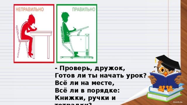 - Проверь, дружок, Готов ли ты начать урок? Всё ли на месте, Всё ли в порядке: Книжки, ручки и тетрадки?
