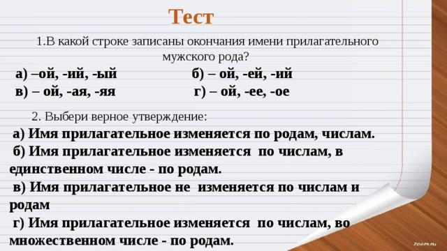 Тест  1.В какой строке записаны окончания имени прилагательного мужского рода? а) –ой, -ий, -ый     б) – ой, -ей, -ий       в) – ой, -ая, -яя         г) – ой, -ее, -ое  2. Выбери верное утверждение:  а) Имя прилагательное изменяется по родам, числам.  б) Имя прилагательное изменяется по числам, в единственном числе - по родам.  в) Имя прилагательное не изменяется по числам и родам  г) Имя прилагательное изменяется по числам, во множественном числе - по родам.