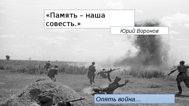 «Память – наша совесть.» Юрий Воронов Опять война…