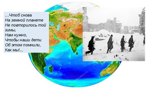 … Чтоб снова  На земной планете  Не повторилось той зимы,  Нам нужно,  Чтобы наши дети  Об этом помнили,  Как мы!...