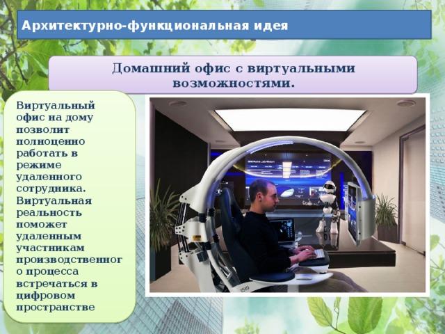 Архитектурно-функциональная идея Домашний офис с виртуальными возможностями. Виртуальный офис на дому позволит полноценно работать в режиме удаленного сотрудника. Виртуальная реальность поможет удаленным участникам производственного процесса встречаться в цифровом пространстве