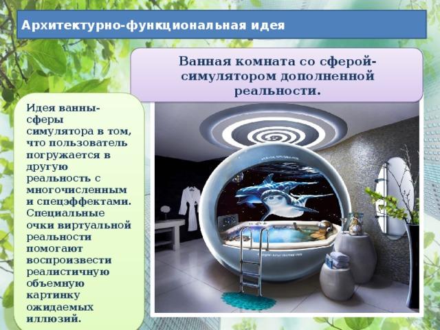 Архитектурно-функциональная идея Ванная комната со сферой-симулятором дополненной реальности. Идея ванны-сферы симулятора в том, что пользователь погружается в другую реальность с многочисленными спецэффектами. Специальные очки виртуальной реальности помогают воспроизвести реалистичную объемную картинку ожидаемых иллюзий.