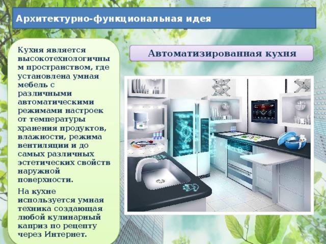 Архитектурно-функциональная идея Кухня является высокотехнологичным пространством, где установлена умная мебель с различными автоматическими режимами настроек от температуры хранения продуктов, влажности, режима вентиляции и до самых различных эстетических свойств наружной поверхности. На кухне используется умная техника создающая любой кулинарный каприз по рецепту через Интернет. Автоматизированная кухня