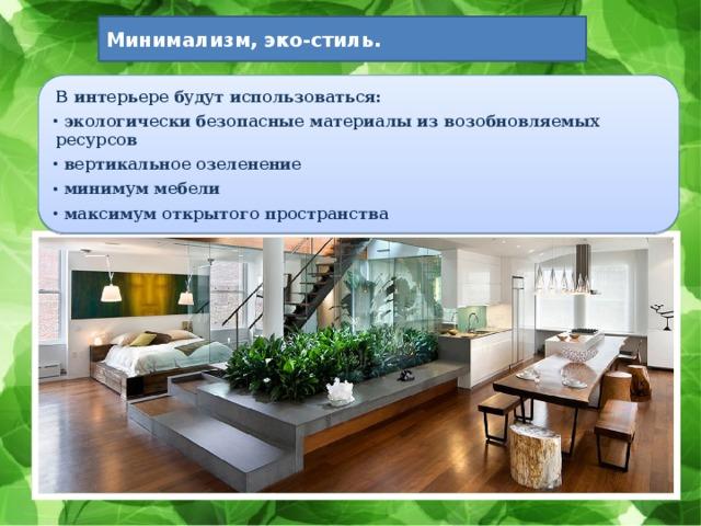 Минимализм, эко-стиль. В интерьере будут использоваться: экологически безопасные материалы из возобновляемых ресурсов вертикальное озеленение минимум мебели максимум открытого пространства
