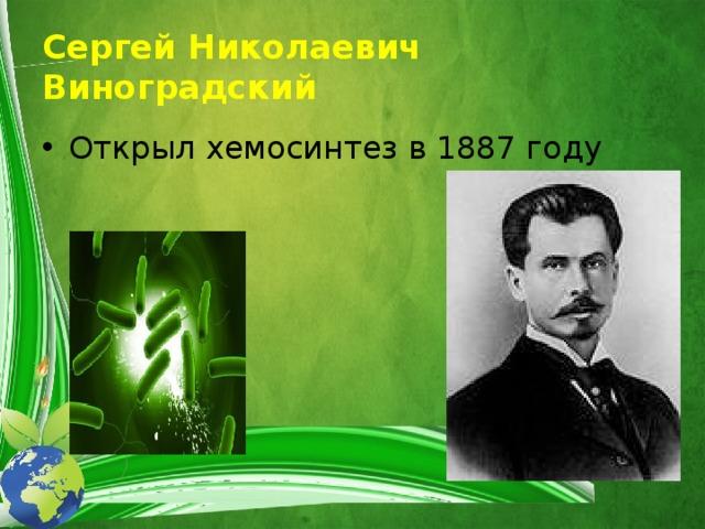 Сергей Николаевич Виноградский Открыл хемосинтез в 1887 году