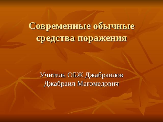 Современные обычные средства поражения Учитель ОБЖ Джабраилов Джабраил Магомедович