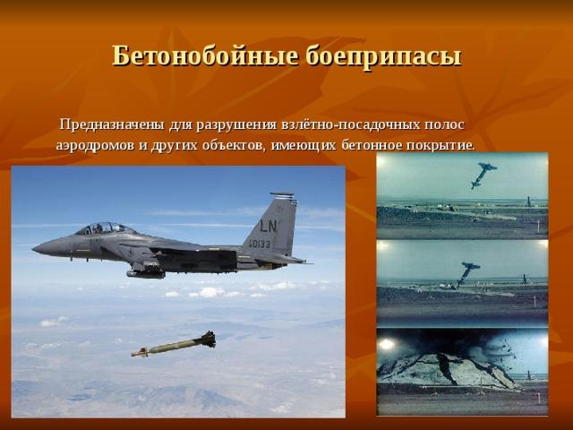 Бетонобойные боеприпасы  Предназначены для разрушения взлётно-посадочных полос аэродромов и других объектов, имеющих бетонное покрытие.