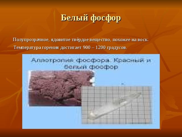 Белый фосфор  Полупрозрачное, ядовитое твёрдое вещество, похожее на воск.  Температура горения достигает 900 – 1200 градусов.