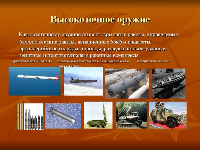 Высокоточное оружие  К высокоточному оружию относят: крылатые ракеты, управляемые баллистические ракеты, авиационные бомбы и кассеты, артиллерийские снаряды, торпеды, разведывательно-ударные, зенитные и противотанковые ракетные комплексы. Крылатая ракета «Томагавк» Управляемая баллистическая Авиационные бомбы Авиационные кассеты  ракета «Гарпун»