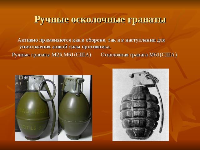 Ручные осколочные гранаты  Активно применяются как в обороне, так и в наступлении для уничтожения живой силы противника. Ручные гранаты М26,М61(США) Осколочная граната М61(США)