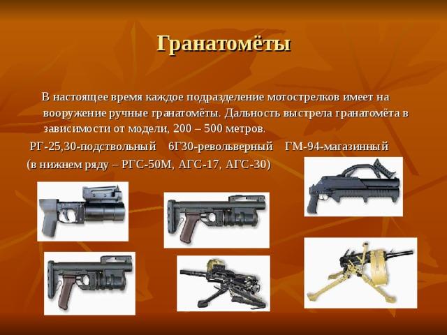 Гранатомёты  В настоящее время каждое подразделение мотострелков имеет на вооружение ручные гранатомёты. Дальность выстрела гранатомёта в зависимости от модели, 200 – 500 метров.  РГ-25,30-подствольный 6Г30-револьверный ГМ-94-магазинный (в нижнем ряду – РГС-50М, АГС-17, АГС-30)