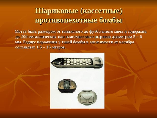 Шариковые (кассетные) противопехотные бомбы  Могут быть размером от теннисного до футбольного мяча и содержать до 200 металлических или пластмассовых шариков диаметром 5 – 6 мм. Радиус поражения у такой бомбы в зависимости от калибра составляет 1,5 – 15 метров.