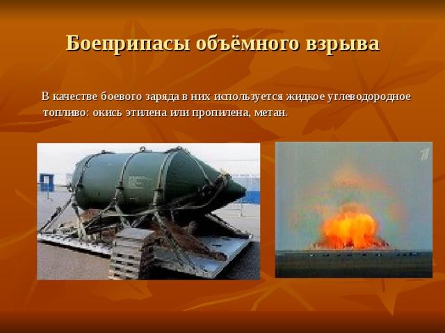 Боеприпасы объёмного взрыва  В качестве боевого заряда в них используется жидкое углеводородное топливо: окись этилена или пропилена, метан.