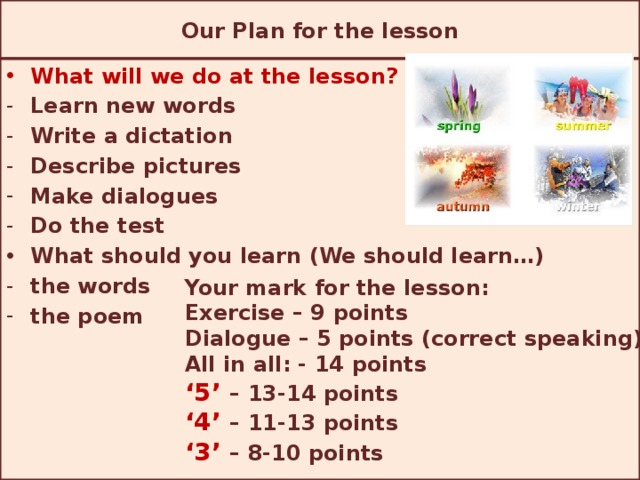 Our Plan for the lesson What will we do at the lesson? (We will …) Learn new words Write a dictation Describe pictures Make dialogues Do the test What should you learn (We should learn…) the words the poem Your mark for the lesson: Exercise – 9 points Dialogue – 5 points (correct speaking) All in all: - 14 points ' 5' – 13-14 points ' 4' – 11-13 points ' 3'  – 8-10 points
