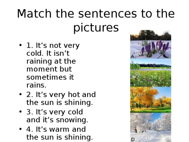 Match the sentences to the pictures 1. It's not very cold. It isn't raining at the moment but sometimes it rains. 2. It's very hot and the sun is shining. 3. It's very cold and it's snowing. 4. It's warm and the sun is shining.