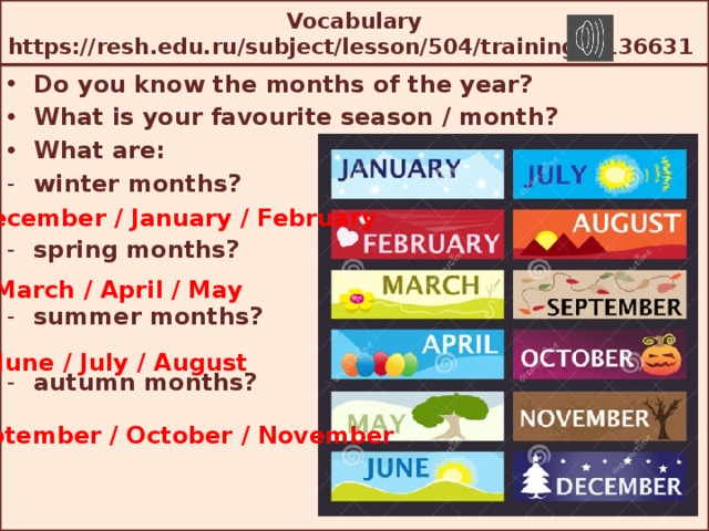 Vocabulary  https://resh.edu.ru/subject/lesson/504/training/#136631 Do you know the months of the year? What is your favourite season / month? What are: winter months?  spring months?  summer months?  autumn months?  December / January / February March / April / May June / July / August September / October / November